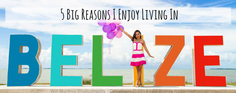 5 Big Reasons I Enjoy Living in Belize